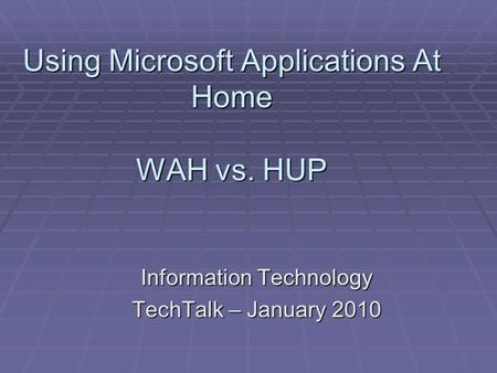 Using Microsoft Applications At Home WAH vs. HUP Information Technology TechTalk – January 2010.