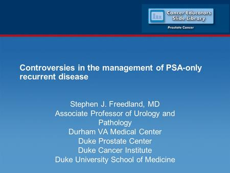 Controversies in the management of PSA-only recurrent disease Stephen J. Freedland, MD Associate Professor of Urology and Pathology Durham VA Medical Center.