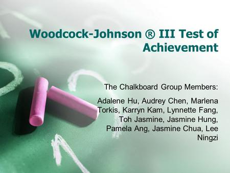 Woodcock-Johnson ® III Test of Achievement The Chalkboard Group Members: Adalene Hu, Audrey Chen, Marlena Torkis, Karryn Kam, Lynnette Fang, Toh Jasmine,
