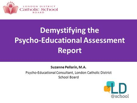 Demystifying the Psycho-Educational Assessment Report Suzanne Pellarin, M.A. Psycho-Educational Consultant, London Catholic District School Board.