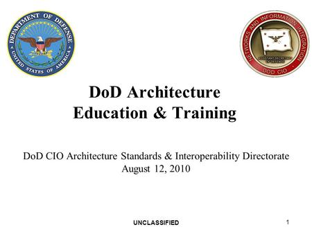 UNCLASSIFIED 1 DoD Architecture Education & Training DoD CIO Architecture Standards & Interoperability Directorate August 12, 2010.