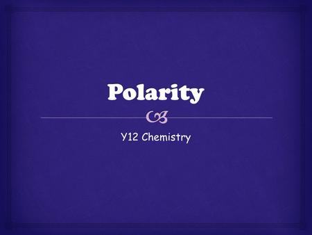 Y12 Chemistry.   Having poles  Opposite ends  In molecules its respect to charge  Covalent bonds can be either polar or non-polar Polarity.