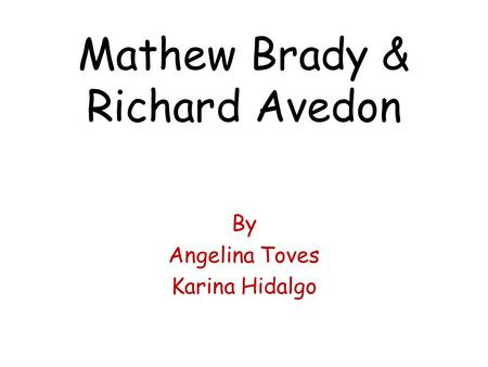 Mathew Brady & Richard Avedon By Angelina Toves Karina Hidalgo.