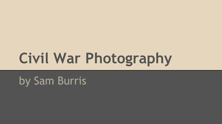 Civil War Photography by Sam Burris. Methods ● Wet-plate photography o cameras were bulky and difficult to maneuver o used lots of dangerous chemicals.
