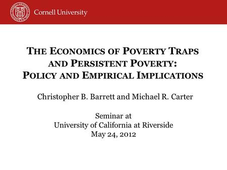 Christopher B. Barrett and Michael R. Carter Seminar at University of California at Riverside May 24, 2012 T HE E CONOMICS OF P OVERTY T RAPS AND P ERSISTENT.