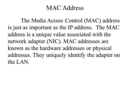 MAC Address The Media Access Control (MAC) address is just as important as the IP address. The MAC address is a unique value associated with the network.