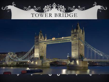 TOWER BRIDGE.  Tower Bridge is a bridge in London  It crosses the River Thames near the Tower of London.