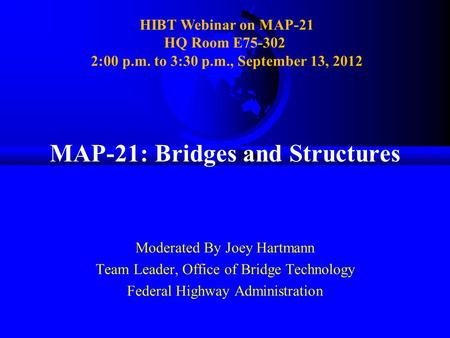 MAP-21: Bridges and Structures Moderated By Joey Hartmann Team Leader, Office of Bridge Technology Federal Highway Administration HIBT Webinar on MAP-21.