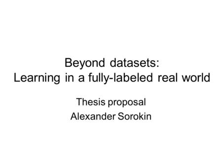 Beyond datasets: Learning in a fully-labeled real world Thesis proposal Alexander Sorokin.