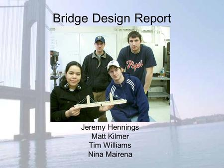 Bridge Design Report Jeremy Hennings Matt Kilmer Tim Williams Nina Mairena.