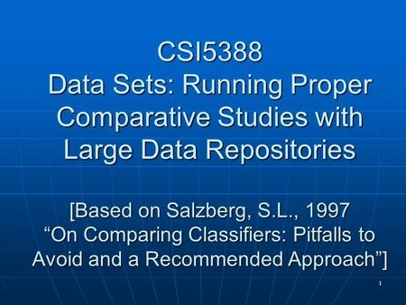 "1 CSI5388 Data Sets: Running Proper Comparative Studies with Large Data Repositories [Based on Salzberg, S.L., 1997 ""On Comparing Classifiers: Pitfalls."