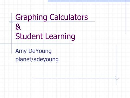 Graphing Calculators & Student Learning Amy DeYoung planet/adeyoung.