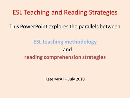 ESL Teaching and Reading Strategies This PowerPoint explores the parallels between ESL teaching methodology and reading comprehension strategies Kate McAll.