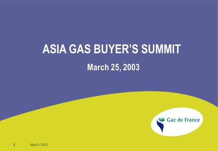 1 March 2003 ASIA GAS BUYER'S SUMMIT March 25, 2003.