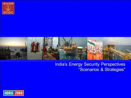 "Oil and Natural Gas Corporation Ltd., India India's Energy Security Perspectives ""Scenarios & Strategies"""