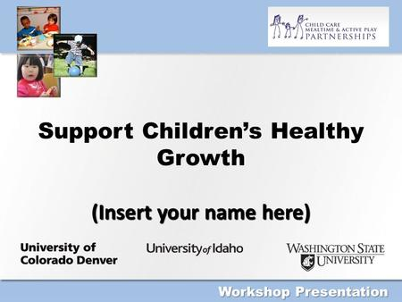 (Insert your name here) Support Children's Healthy Growth (Insert your name here) Workshop Presentation.