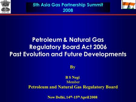 Petroleum & Natural Gas Regulatory Board Act 2006 Past Evolution and Future Developments By B S Negi Member Petroleum and Natural Gas Regulatory Board.