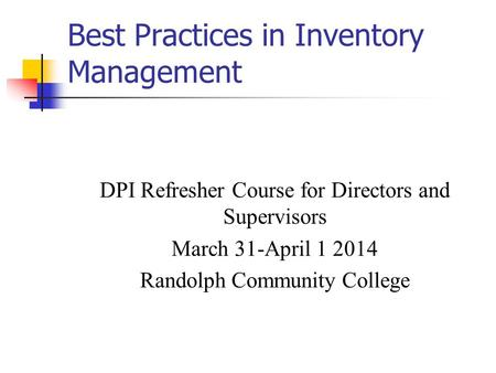 Best Practices in Inventory Management DPI Refresher Course for Directors and Supervisors March 31-April 1 2014 Randolph Community College.