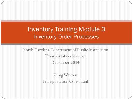 North Carolina Department of Public Instruction Transportation Services December 2014 Craig Warren Transportation Consultant Inventory Training Module.