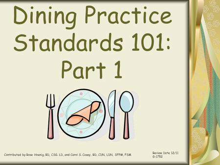 Dining Practice Standards 101: Part 1 Contributed by Rose Hoenig, RD, CSG. LD, and Carol S. Casey, RD, CDN, LDN, SFPM, FSM Review Date 12/11 G-1752.