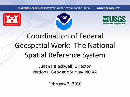 Coordination of Federal Geospatial Work: The National Spatial Reference System Juliana Blackwell, Director National Geodetic Survey, NOAA February 2, 2010.
