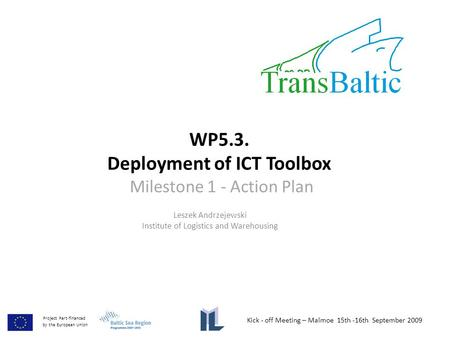 WP5.3. Deployment of ICT Toolbox Milestone 1 - Action Plan Leszek Andrzejewski Institute of Logistics and Warehousing Kick - off Meeting – Malmoe 15th.