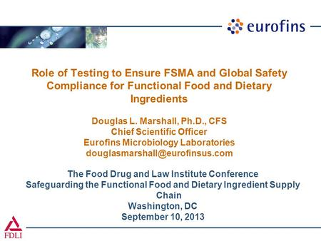 Role of Testing to Ensure FSMA and Global Safety Compliance for Functional Food and Dietary Ingredients Douglas L. Marshall, Ph.D., CFS Chief Scientific.