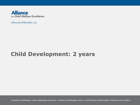 Child Development: 2 years. The Power of Partnership The Alliance for Child Welfare Excellence is Washington's first comprehensive statewide training.