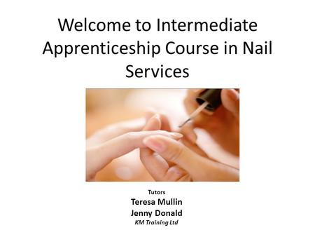 Welcome to Intermediate Apprenticeship Course in Nail Services Tutors Teresa Mullin Jenny Donald KM Training Ltd.