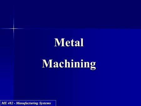 ME 482 - Manufacturing Systems Metal Machining Metal Machining.