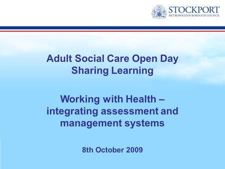 Adult Social Care Open Day Sharing Learning Working with Health – integrating assessment and management systems 8th October 2009.