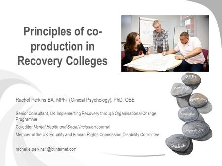 Principles of co- production in Recovery Colleges Rachel Perkins BA, MPhil (Clinical Psychology), PhD, OBE Senior Consultant, UK Implementing Recovery.
