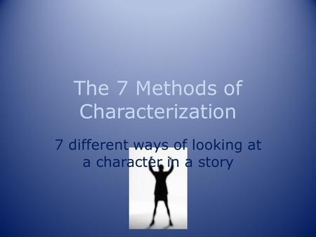 The 7 Methods of Characterization 7 different ways of looking at a character in a story.
