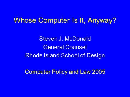 Whose Computer Is It, Anyway? Steven J. McDonald General Counsel Rhode Island School of Design Computer Policy and Law 2005.