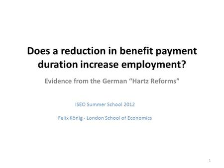 "Does a reduction in benefit payment duration increase employment? Evidence from the German ""Hartz Reforms"" ISEO Summer School 2012 Felix König - London."
