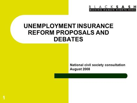 1 UNEMPLOYMENT INSURANCE REFORM PROPOSALS AND DEBATES National civil society consultation August 2008.