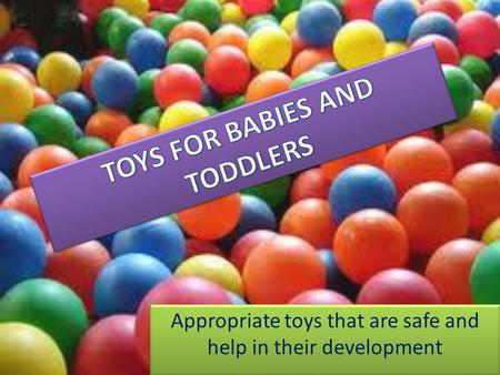 Appropriate toys that are safe and help in their development.