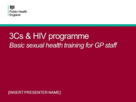 3Cs & HIV programme Basic sexual health training for GP staff [INSERT PRESENTER NAME]