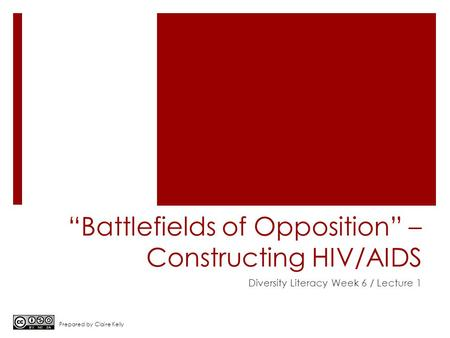 """Battlefields of Opposition"" – Constructing HIV/AIDS Diversity Literacy Week 6 / Lecture 1 Prepared by Claire Kelly."
