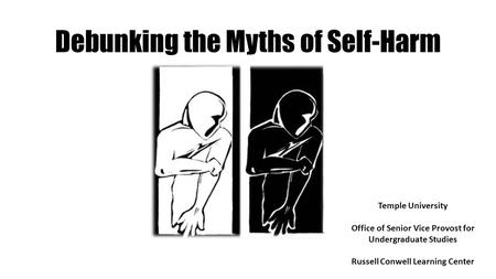 Debunking the Myths of Self-Harm Temple University Office of Senior Vice Provost for Undergraduate Studies Russell Conwell Learning Center.