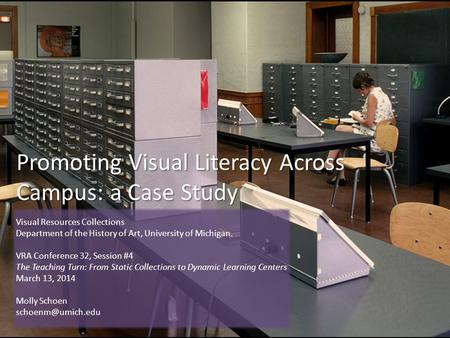 Promoting Visual Literacy Across Campus: a Case Study Visual Resources Collections Department of the History of Art, University of Michigan. VRA Conference.