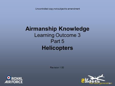 Airmanship Knowledge Learning Outcome 3 Part 5 Helicopters Revision 1.00 Uncontrolled copy not subject to amendment.