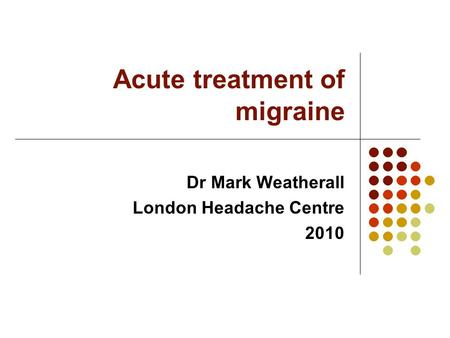 Acute treatment of migraine Dr Mark Weatherall London Headache Centre 2010.