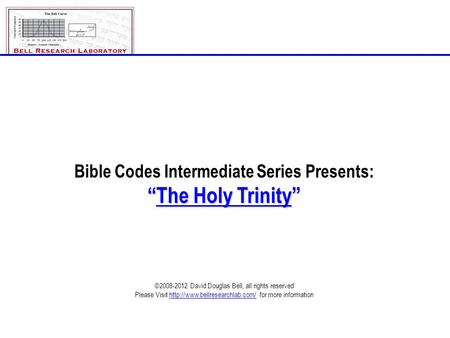 "Bible Codes Intermediate Series Presents: ""The Holy Trinity"" ©2008-2012 David Douglas Bell, all rights reserved Please Visit"
