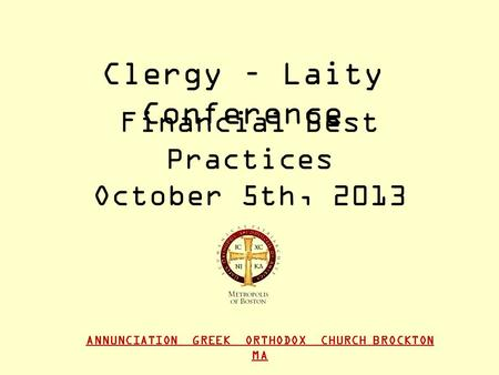 ANNUNCIATION GREEK ORTHODOX CHURCH BROCKTON MA Financial Best Practices October 5th, 2013 Clergy – Laity Conference.