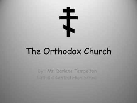 The Orthodox Church By : Ms. Darlene Tempelton Catholic Central High School.
