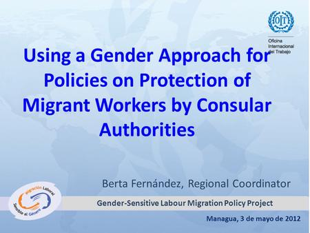 Managua, 3 de mayo de 2012 Using a Gender Approach for Policies on Protection of Migrant Workers by Consular Authorities Berta Fernández, Regional Coordinator.