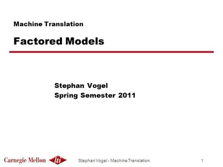 Stephan Vogel - Machine Translation1 Machine Translation Factored Models Stephan Vogel Spring Semester 2011.