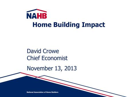 David Crowe Chief Economist November 13, 2013 Home Building Impact.