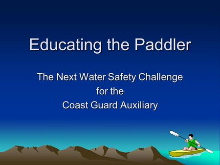 Educating the Paddler The Next Water Safety Challenge for the Coast Guard Auxiliary.